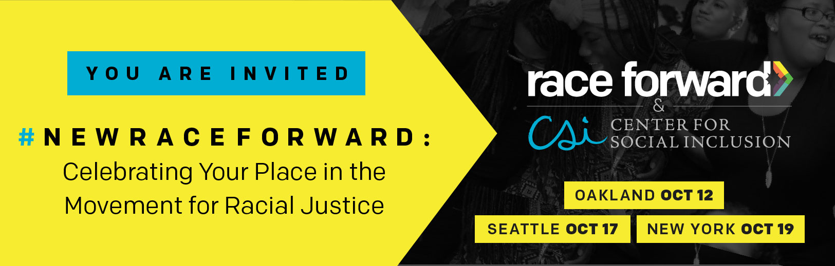 Race Forward & Center for Social Inclusion: You're invited. Celebrating your place in the movement for racial justice. Oakland October 12, Seattle October 17, New York October 19