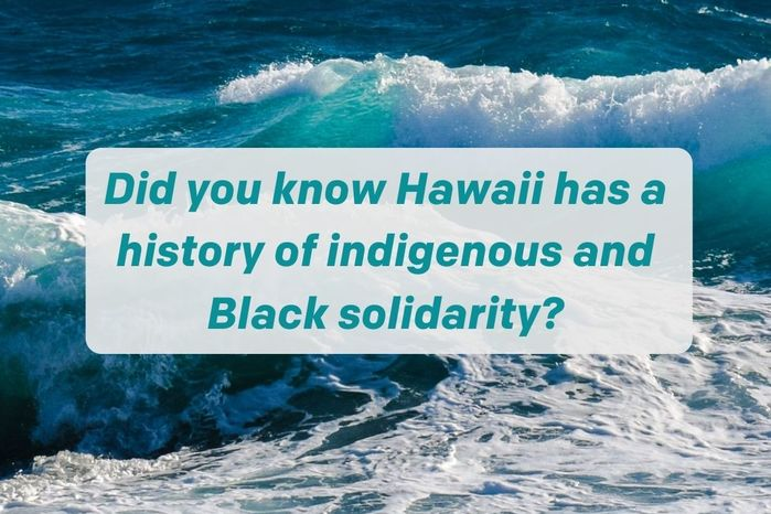 Did you know Hawaii has a history of Indigenous and Black solidarity
