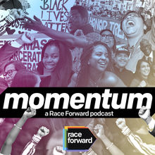 "White text on black background ""Momentum a Race Forward Podcast"" with Race Forward logo. Various images of people expressing joy and solidarity and signs of protest in background."